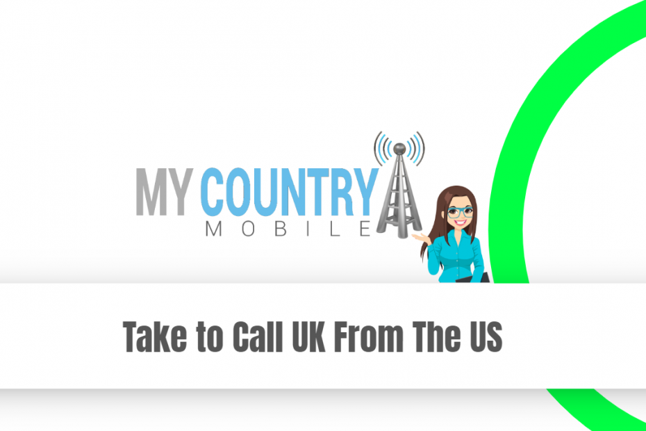 Take to Call UK From The US - My Country Mobile